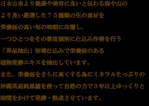 日本古来より健康や美容に良いと伝わる海や山のより良い源泉した75種類の生の素材を栄養価の高い旬の時期に収穫し、一つひとつをその都度個別に仕込み作業を行う「単品抽出」別樽仕込みで栄養価のある植物発酵エキスを抽出しています。
